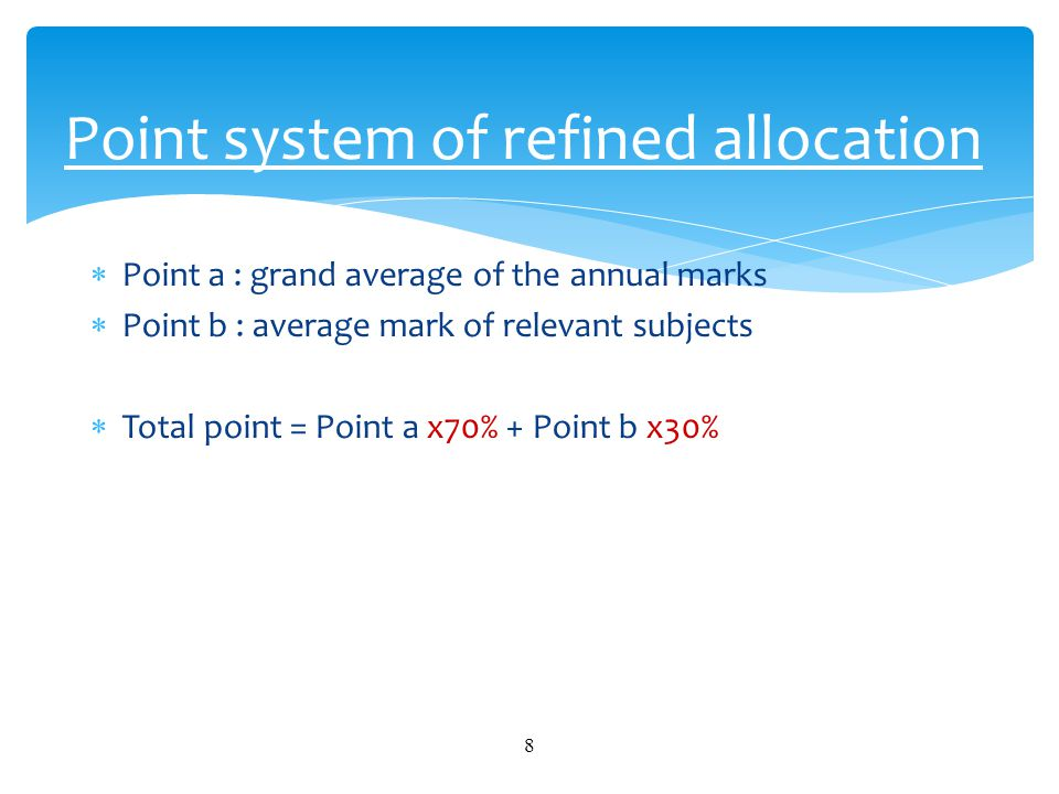  Point a : grand average of the annual marks  Point b : average mark of relevant subjects  Total point = Point a x70% + Point b x30% 8 Point system of refined allocation