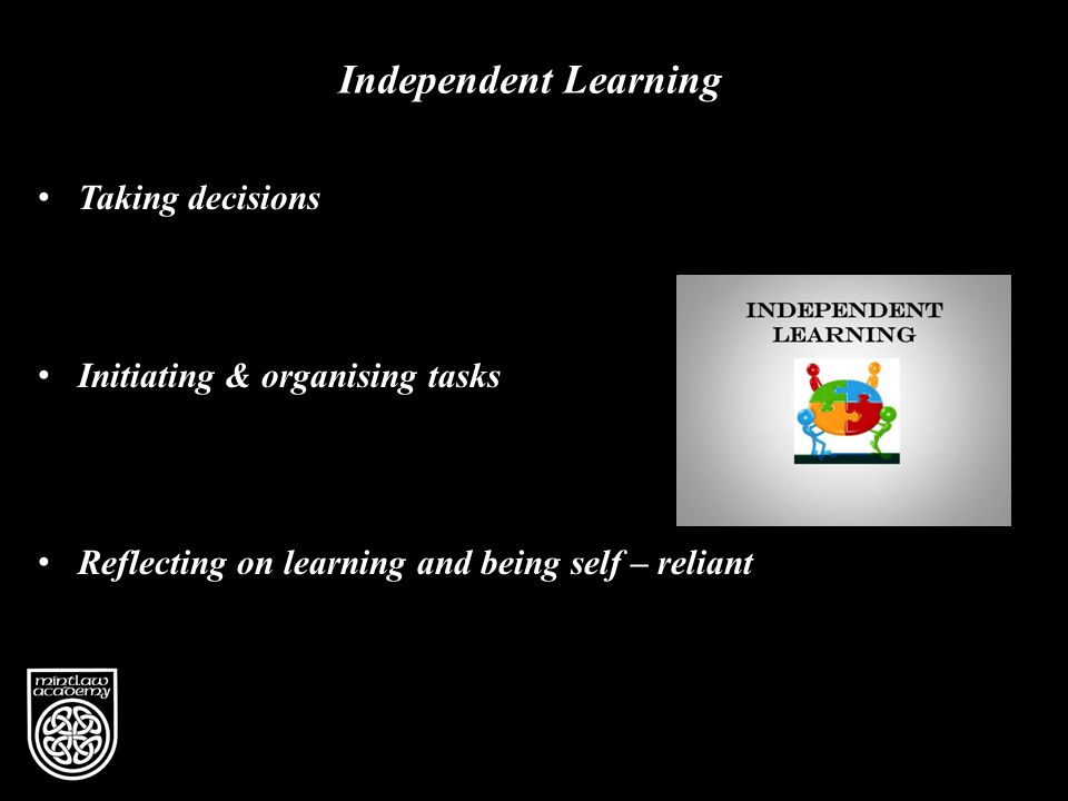 Independent Learning Taking decisions Initiating & organising tasks Reflecting on learning and being self – reliant