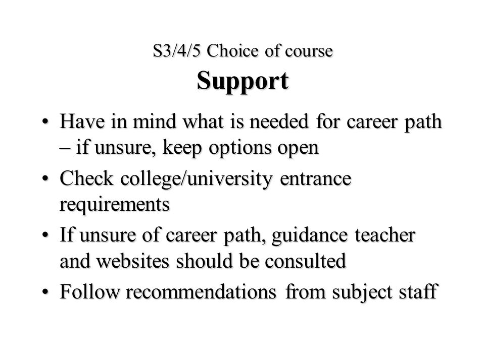 S3/4/5 Choice of course Support Have in mind what is needed for career path – if unsure, keep options openHave in mind what is needed for career path – if unsure, keep options open Check college/university entrance requirementsCheck college/university entrance requirements If unsure of career path, guidance teacher and websites should be consultedIf unsure of career path, guidance teacher and websites should be consulted Follow recommendations from subject staffFollow recommendations from subject staff
