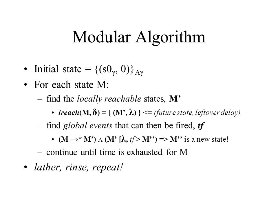 Modular Algorithm Initial state = {(s0 γ, 0)} Aγ For each state M: –find the locally reachable states, M' lreach(M, δ ) = { (M', λ ) } <= (future state, leftover delay) –find global events that can then be fired, tf (M →* M') Λ (M' [ λ, tf > M'') => M'' is a new state.