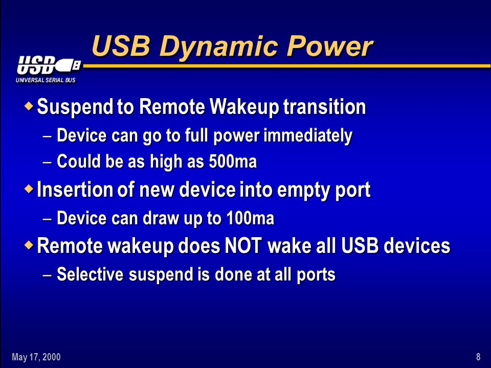 May 17, 20008 USB Dynamic Power w Suspend to Remote Wakeup transition – Device can go to full power immediately – Could be as high as 500ma w Insertion of new device into empty port – Device can draw up to 100ma w Remote wakeup does NOT wake all USB devices – Selective suspend is done at all ports