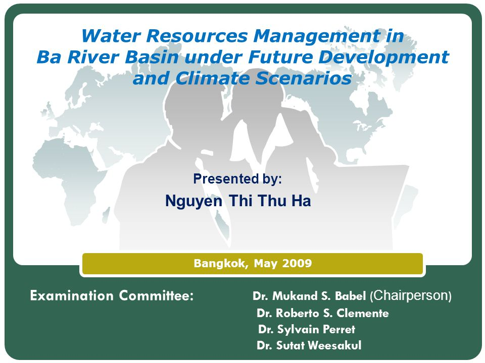 LOGO Bangkok, May 2009 Water Resources Management in Ba River Basin under Future Development and Climate Scenarios Presented by: Nguyen Thi Thu Ha Examination Committee : Dr.