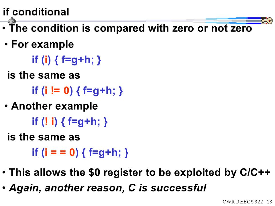 CWRU EECS 32213 if conditional The condition is compared with zero or not zero For example if (i) { f=g+h; } is the same as if (i != 0) { f=g+h; } Another example if (.