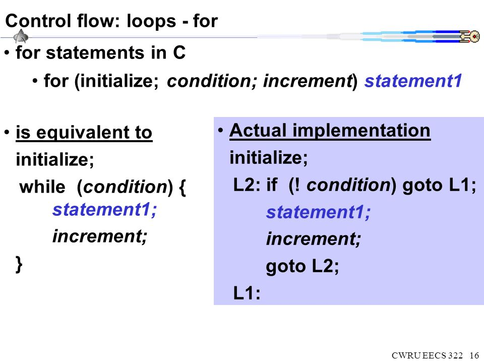 CWRU EECS 32216 Control flow: loops - for for statements in C for (initialize; condition; increment) statement1 Actual implementation initialize; L2: if (.