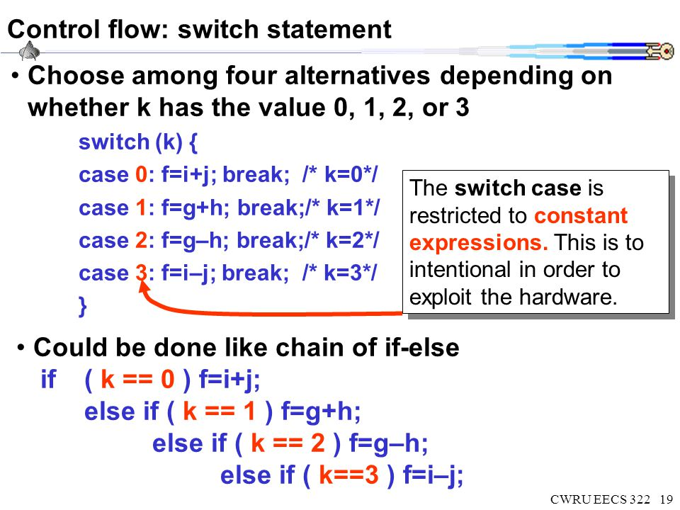CWRU EECS 32219 Control flow: switch statement Choose among four alternatives depending on whether k has the value 0, 1, 2, or 3 switch (k) { case 0: f=i+j; break; /* k=0*/ case 1: f=g+h; break;/* k=1*/ case 2: f=g–h; break;/* k=2*/ case 3: f=i–j; break; /* k=3*/ } Could be done like chain of if-else if ( k == 0 ) f=i+j; else if ( k == 1 ) f=g+h; else if ( k == 2 ) f=g–h; else if ( k==3 ) f=i–j; The switch case is restricted to constant expressions.