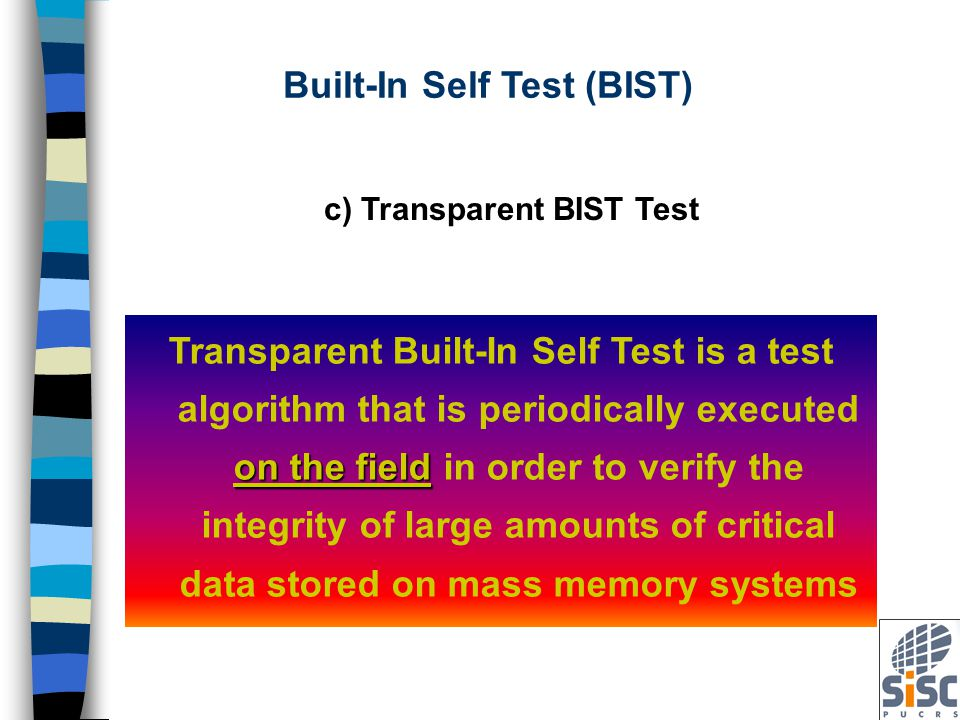 c) Transparent BIST Test on the field Transparent Built-In Self Test is a test algorithm that is periodically executed on the field in order to verify the integrity of large amounts of critical data stored on mass memory systems Built-In Self Test (BIST)