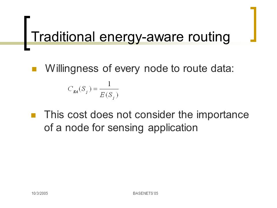 10/3/2005BASENETS 05 Traditional energy-aware routing Willingness of every node to route data: This cost does not consider the importance of a node for sensing application