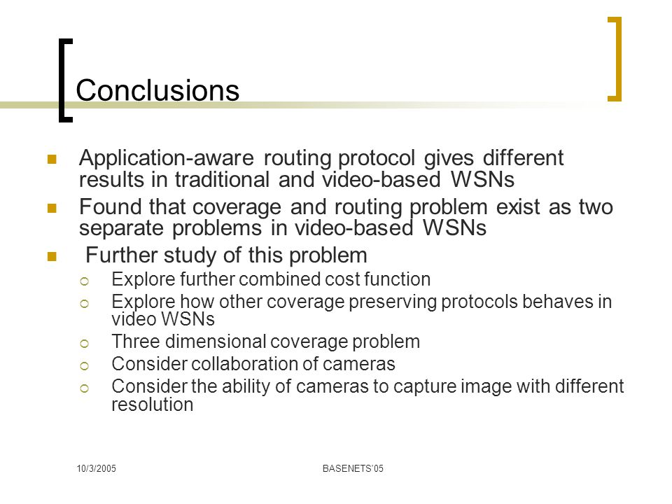 10/3/2005BASENETS 05 Conclusions Application-aware routing protocol gives different results in traditional and video-based WSNs Found that coverage and routing problem exist as two separate problems in video-based WSNs Further study of this problem  Explore further combined cost function  Explore how other coverage preserving protocols behaves in video WSNs  Three dimensional coverage problem  Consider collaboration of cameras  Consider the ability of cameras to capture image with different resolution