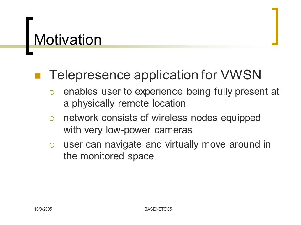 10/3/2005BASENETS 05 Motivation Telepresence application for VWSN  enables user to experience being fully present at a physically remote location  network consists of wireless nodes equipped with very low-power cameras  user can navigate and virtually move around in the monitored space