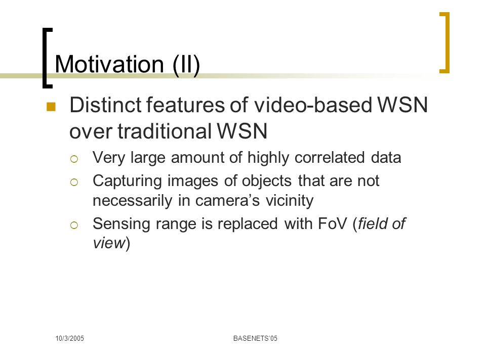 10/3/2005BASENETS 05 Motivation (II) Distinct features of video-based WSN over traditional WSN  Very large amount of highly correlated data  Capturing images of objects that are not necessarily in camera's vicinity  Sensing range is replaced with FoV (field of view)