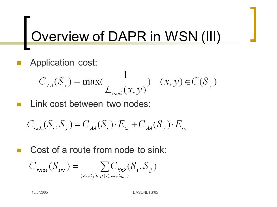 10/3/2005BASENETS 05 Overview of DAPR in WSN (III) Application cost: Link cost between two nodes: Cost of a route from node to sink: