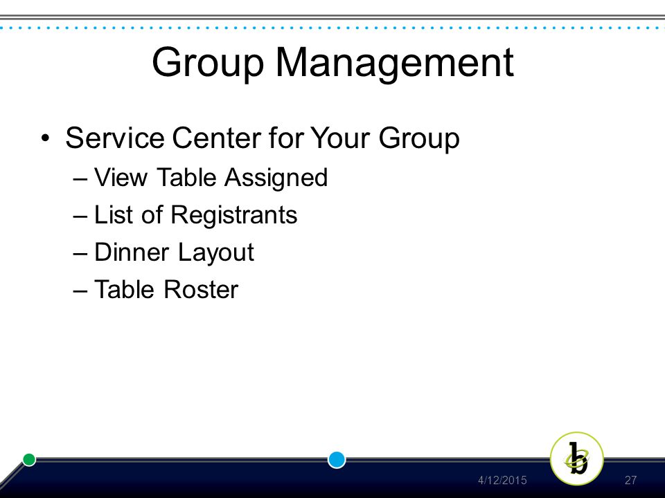 Group Management Service Center for Your Group –View Table Assigned –List of Registrants –Dinner Layout –Table Roster 4/12/201527