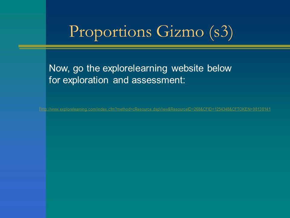 Proportions Gizmo (s3) Now, go the explorelearning website below for exploration and assessment: h ttp://www.explorelearning.com/index.cfm method=cResource.dspView&ResourceID=268&CFID=1254348&CFTOKEN=98138141