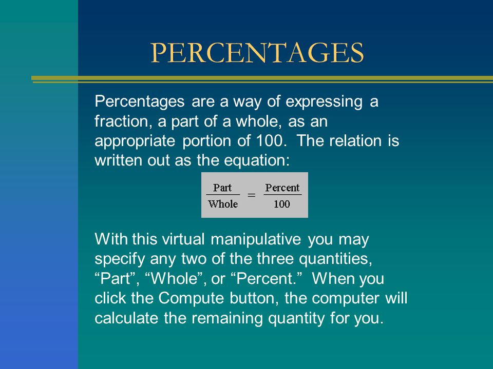 PERCENTAGES Percentages are a way of expressing a fraction, a part of a whole, as an appropriate portion of 100.