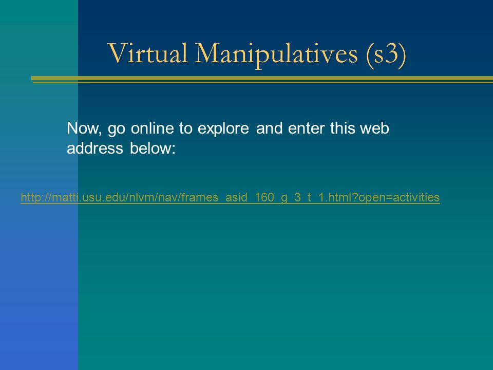 Virtual Manipulatives (s3) Now, go online to explore and enter this web address below: http://matti.usu.edu/nlvm/nav/frames_asid_160_g_3_t_1.html open=activities