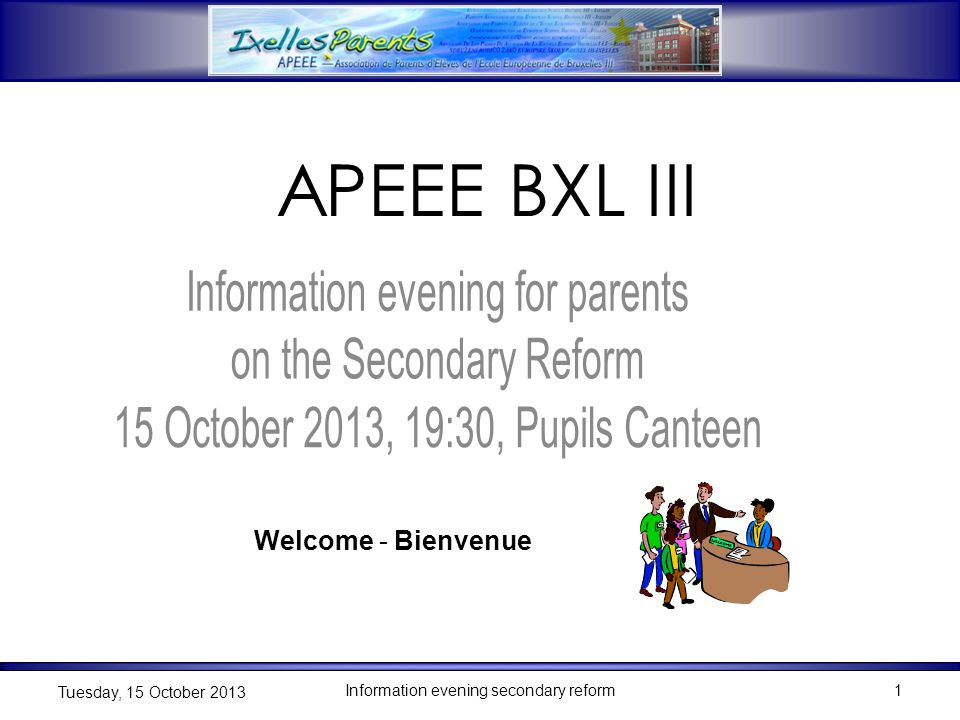 Information evening secondary reform1 Tuesday, 15 October 2013 1 Welcome - Bienvenue APEEE BXL III
