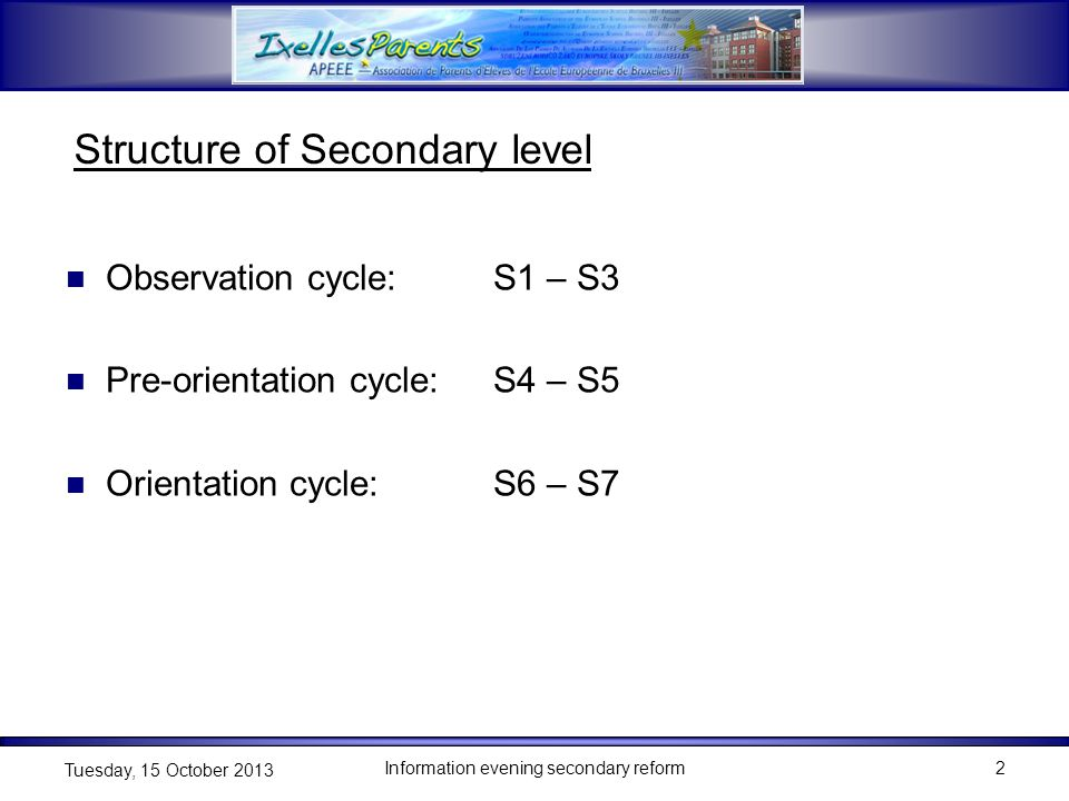 Information evening secondary reform2 Tuesday, 15 October 2013 Structure of Secondary level Observation cycle:S1 – S3 Pre-orientation cycle:S4 – S5 Orientation cycle:S6 – S7