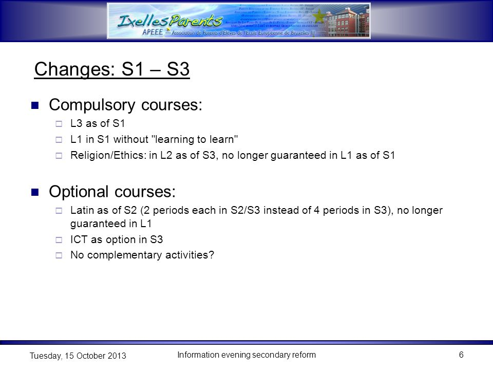 6 Tuesday, 15 October 2013 Changes: S1 – S3 Compulsory courses:  L3 as of S1  L1 in S1 without learning to learn  Religion/Ethics: in L2 as of S3, no longer guaranteed in L1 as of S1 Optional courses:  Latin as of S2 (2 periods each in S2/S3 instead of 4 periods in S3), no longer guaranteed in L1  ICT as option in S3  No complementary activities
