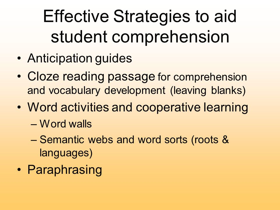 Effective Strategies to aid student comprehension Anticipation guides Cloze reading passage for comprehension and vocabulary development (leaving blanks) Word activities and cooperative learning –Word walls –Semantic webs and word sorts (roots & languages) Paraphrasing