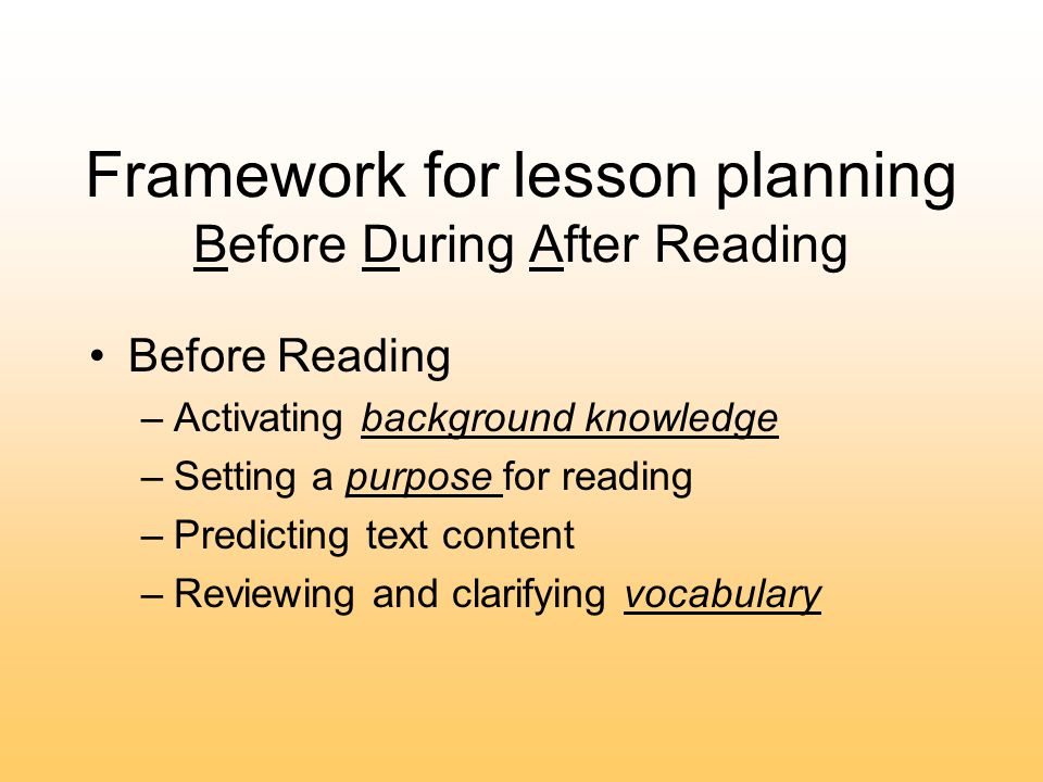 Framework for lesson planning Before During After Reading Before Reading –Activating background knowledge –Setting a purpose for reading –Predicting text content –Reviewing and clarifying vocabulary