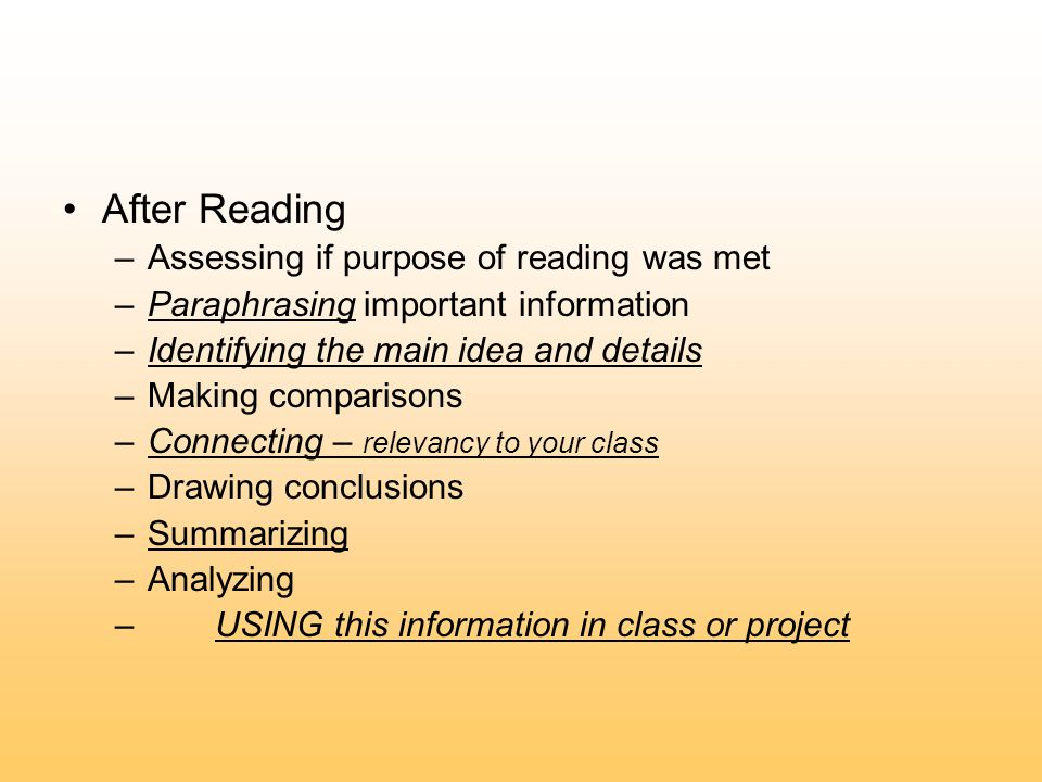 After Reading –Assessing if purpose of reading was met –Paraphrasing important information –Identifying the main idea and details –Making comparisons –Connecting – relevancy to your class –Drawing conclusions –Summarizing –Analyzing – USING this information in class or project