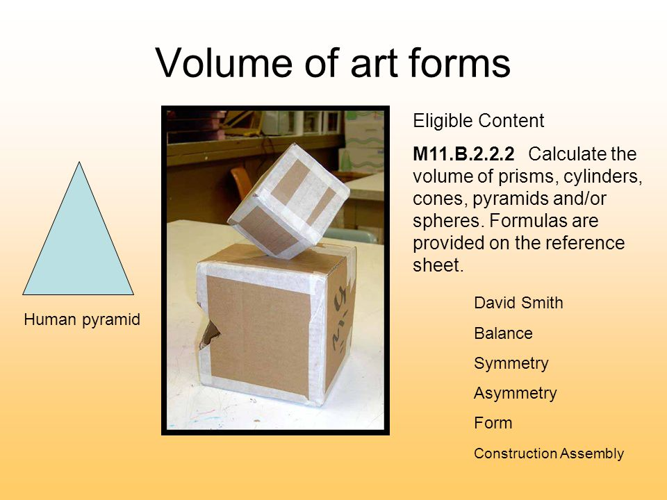 Volume of art forms David Smith Balance Symmetry Asymmetry Form Construction Assembly Human pyramid Eligible Content M11.B.2.2.2 Calculate the volume of prisms, cylinders, cones, pyramids and/or spheres.