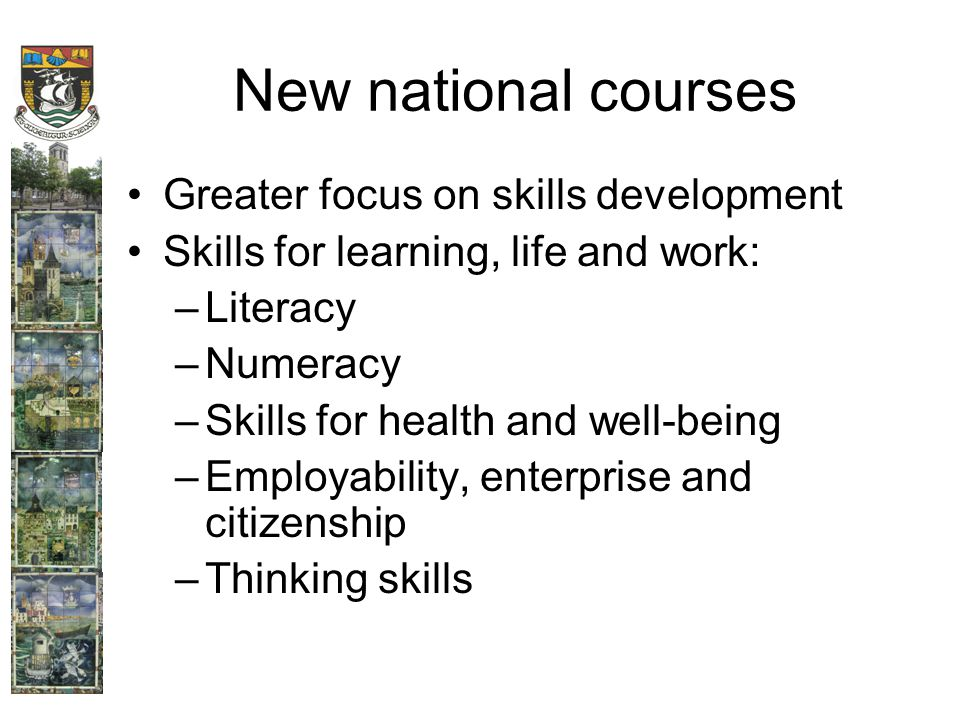 New national courses Greater focus on skills development Skills for learning, life and work: –Literacy –Numeracy –Skills for health and well-being –Employability, enterprise and citizenship –Thinking skills