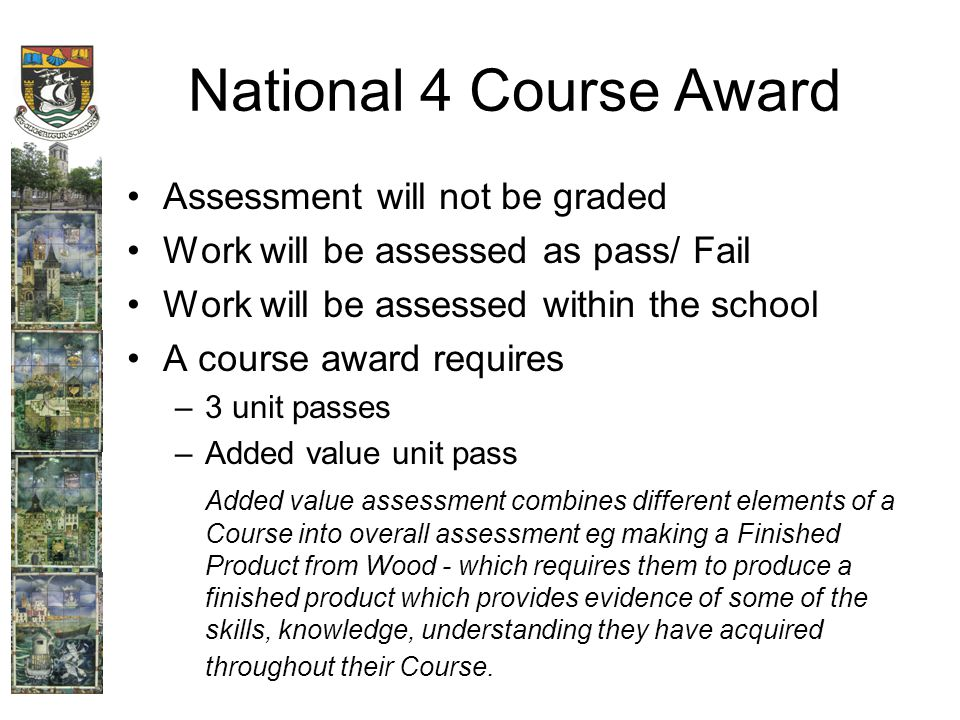 National 4 Course Award Assessment will not be graded Work will be assessed as pass/ Fail Work will be assessed within the school A course award requires –3 unit passes –Added value unit pass Added value assessment combines different elements of a Course into overall assessment eg making a Finished Product from Wood - which requires them to produce a finished product which provides evidence of some of the skills, knowledge, understanding they have acquired throughout their Course.