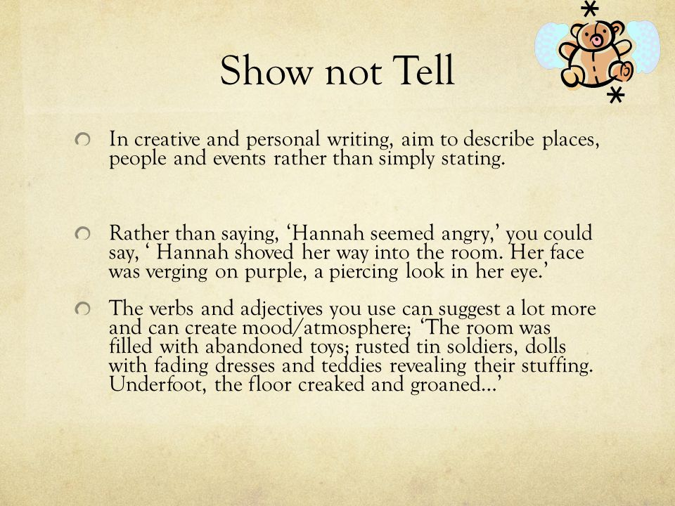 Show not Tell In creative and personal writing, aim to describe places, people and events rather than simply stating.