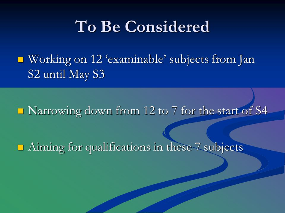 To Be Considered Working on 12 'examinable' subjects from Jan S2 until May S3 Working on 12 'examinable' subjects from Jan S2 until May S3 Narrowing down from 12 to 7 for the start of S4 Narrowing down from 12 to 7 for the start of S4 Aiming for qualifications in these 7 subjects Aiming for qualifications in these 7 subjects