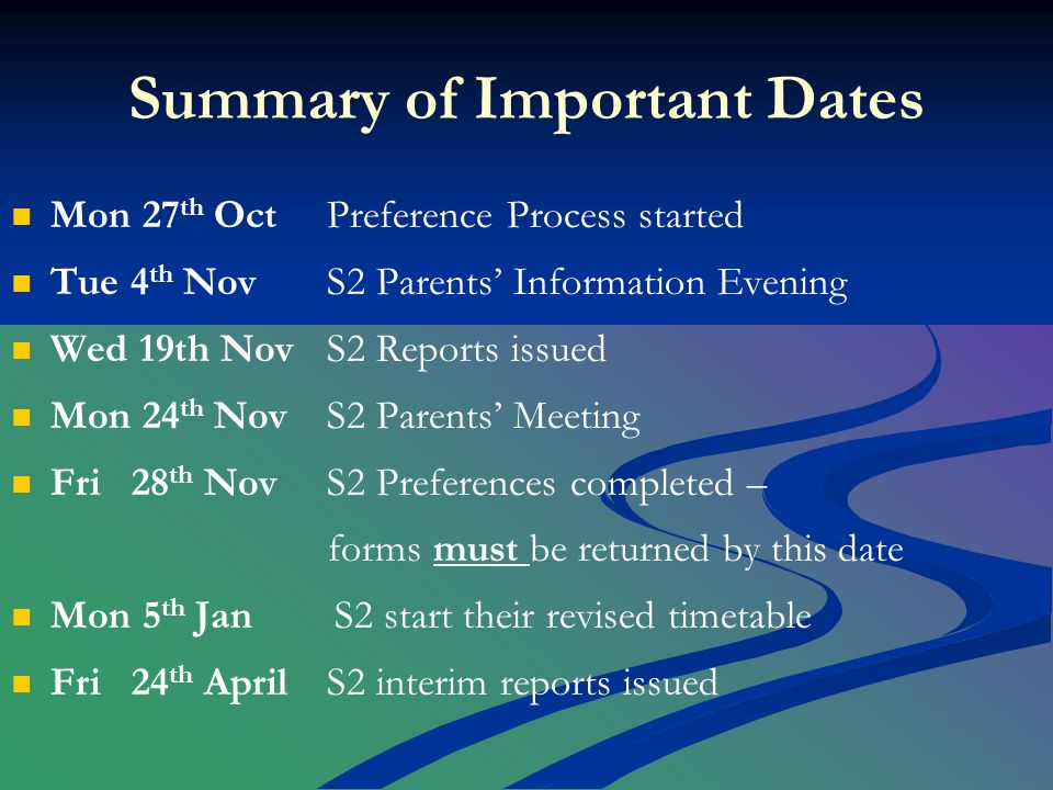 Summary of Important Dates Mon 27 th OctPreference Process started Tue 4 th Nov S2 Parents' Information Evening Wed 19th NovS2 Reports issued Mon 24 th NovS2 Parents' Meeting Fri 28 th NovS2 Preferences completed – forms must be returned by this date Mon 5 th Jan S2 start their revised timetable Fri 24 th AprilS2 interim reports issued