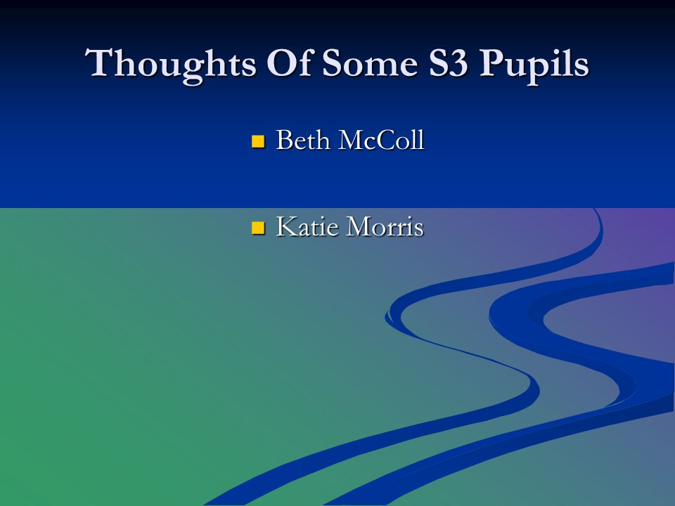 Thoughts Of Some S3 Pupils Beth McColl Beth McColl Katie Morris Katie Morris