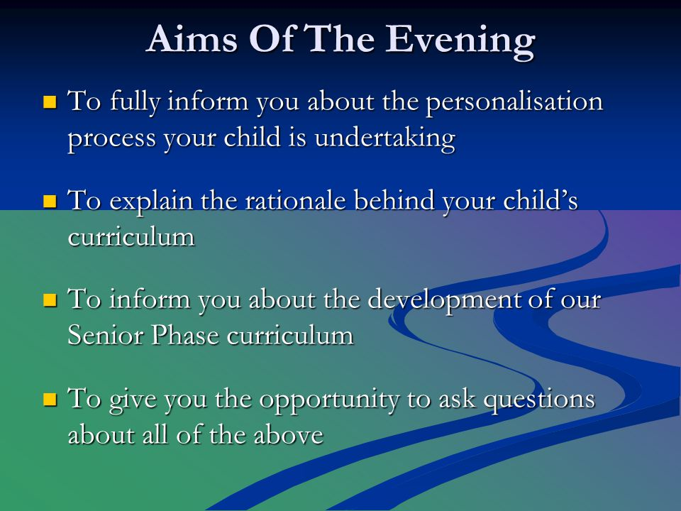 Aims Of The Evening To fully inform you about the personalisation process your child is undertaking To fully inform you about the personalisation process your child is undertaking To explain the rationale behind your child's curriculum To explain the rationale behind your child's curriculum To inform you about the development of our Senior Phase curriculum To inform you about the development of our Senior Phase curriculum To give you the opportunity to ask questions about all of the above To give you the opportunity to ask questions about all of the above