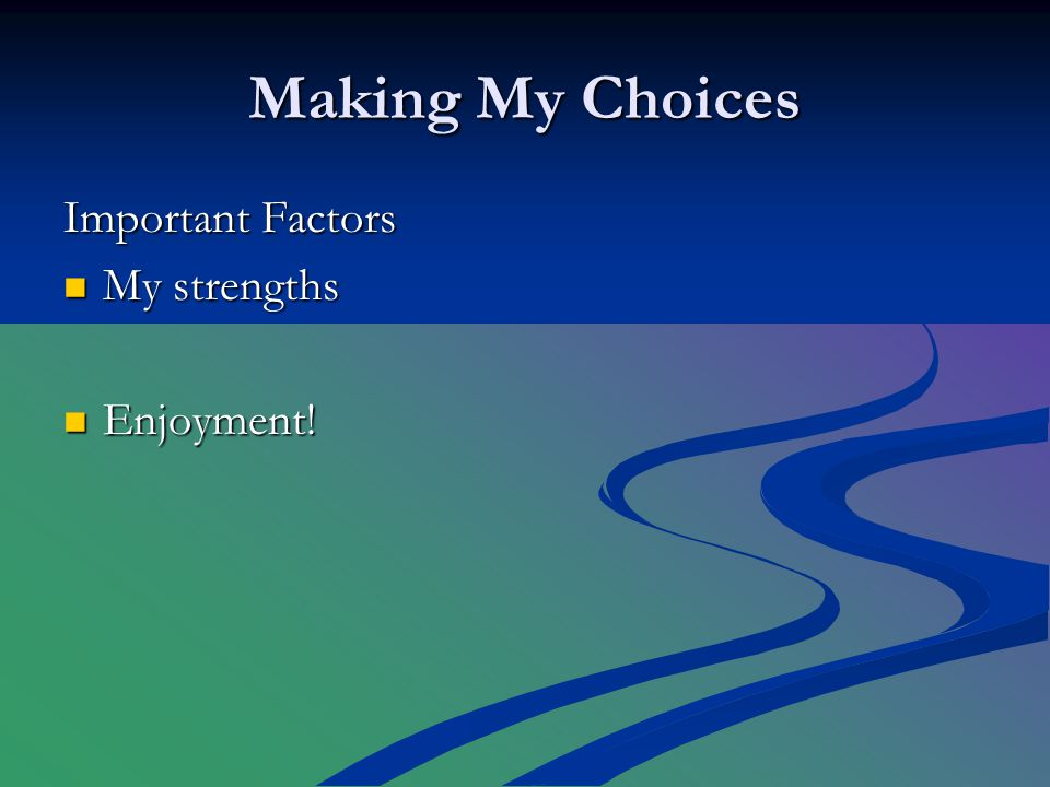Making My Choices Important Factors My strengths My strengths Enjoyment! Enjoyment!