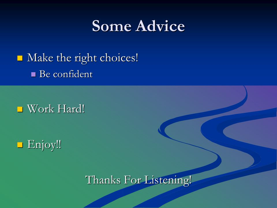 Some Advice Make the right choices. Make the right choices.
