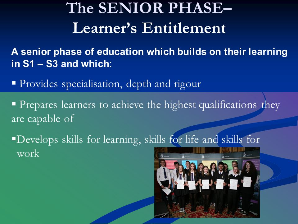 The SENIOR PHASE– Learner's Entitlement A senior phase of education which builds on their learning in S1 – S3 and which:  Provides specialisation, depth and rigour  Prepares learners to achieve the highest qualifications they are capable of  Develops skills for learning, skills for life and skills for work