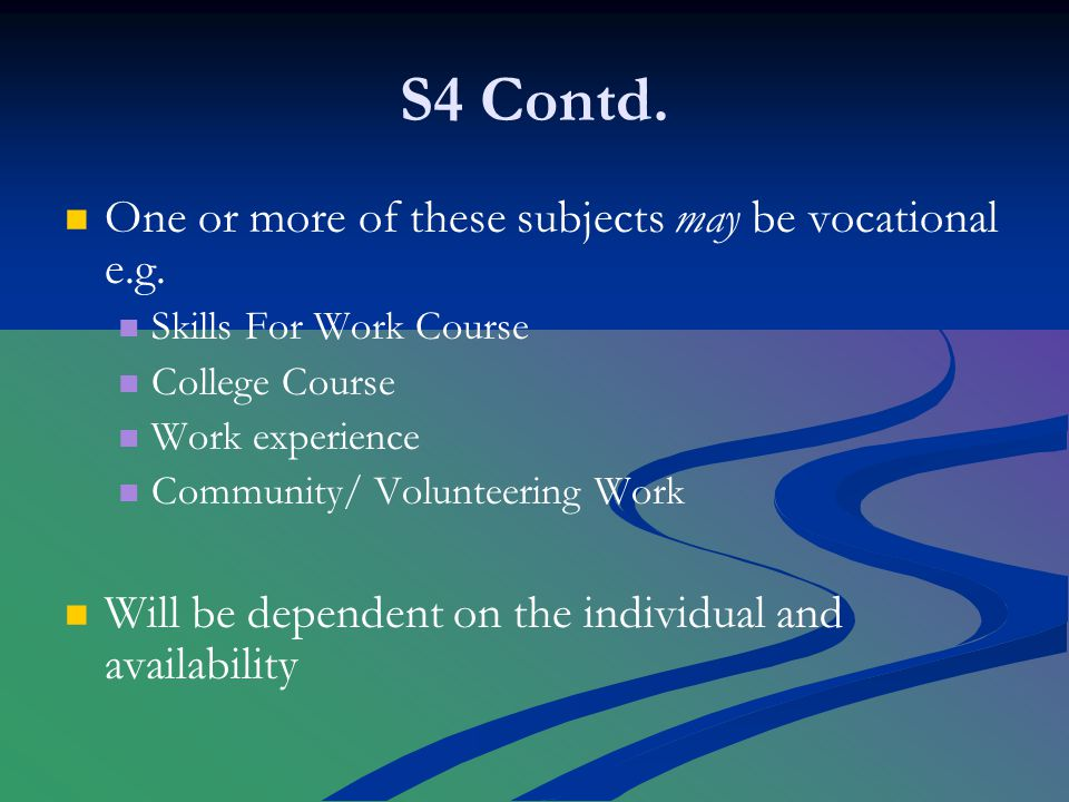 S4 Contd. One or more of these subjects may be vocational e.g.
