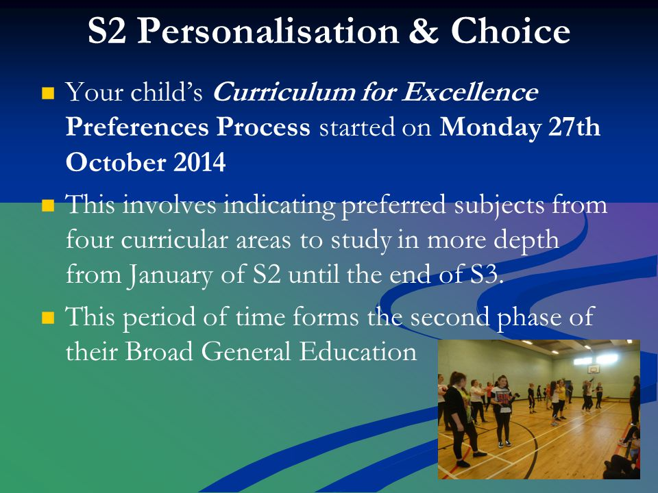 S2 Personalisation & Choice Your child's Curriculum for Excellence Preferences Process started on Monday 27th October 2014 This involves indicating preferred subjects from four curricular areas to study in more depth from January of S2 until the end of S3.