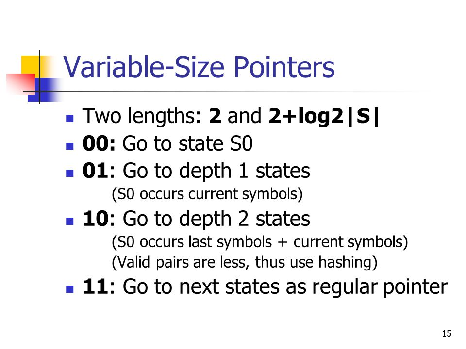 15 Variable-Size Pointers Two lengths: 2 and 2+log2|S| 00: Go to state S0 01: Go to depth 1 states (S0 occurs current symbols) 10: Go to depth 2 states (S0 occurs last symbols + current symbols) (Valid pairs are less, thus use hashing) 11: Go to next states as regular pointer