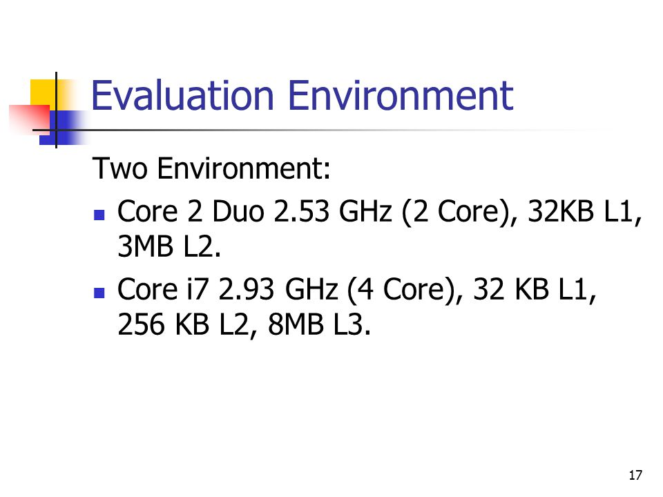 17 Evaluation Environment Two Environment: Core 2 Duo 2.53 GHz (2 Core), 32KB L1, 3MB L2.