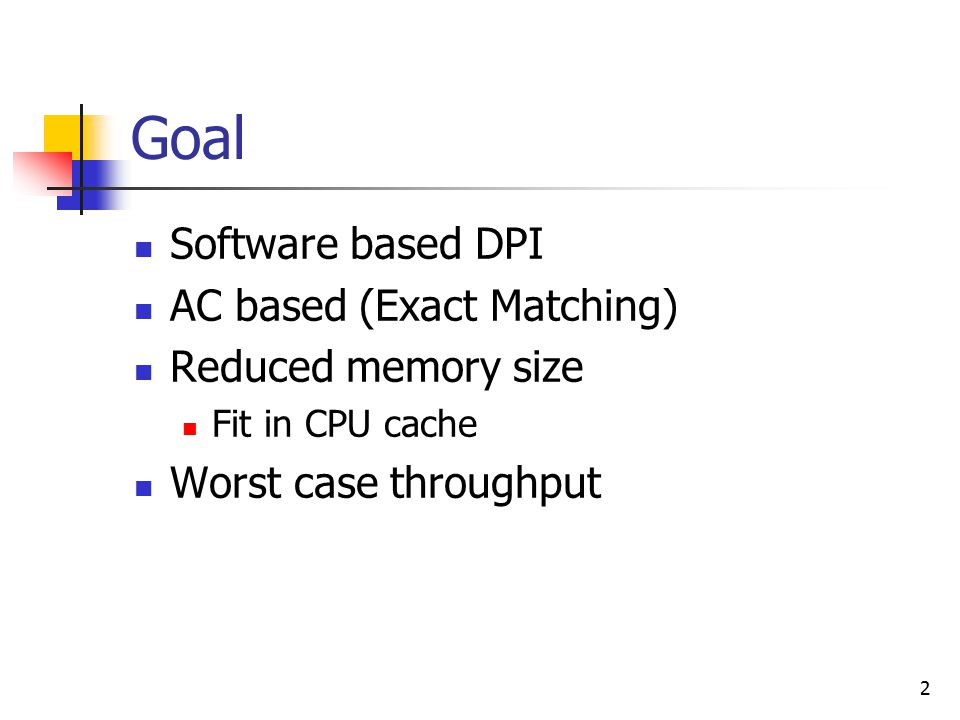 2 Goal Software based DPI AC based (Exact Matching) Reduced memory size Fit in CPU cache Worst case throughput