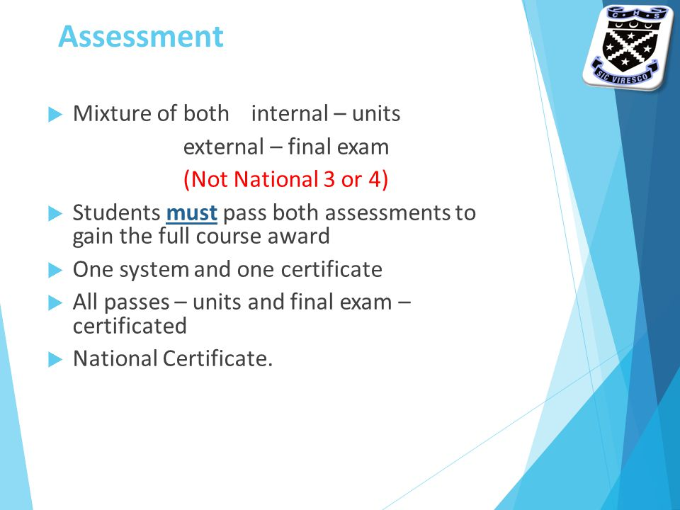 Assessment  Mixture of both internal – units external – final exam (Not National 3 or 4)  Students must pass both assessments to gain the full course award  One system and one certificate  All passes – units and final exam – certificated  National Certificate.
