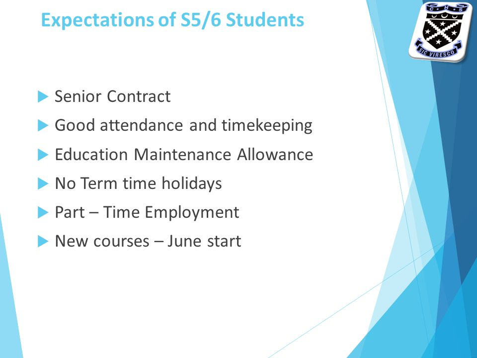 Expectations of S5/6 Students  Senior Contract  Good attendance and timekeeping  Education Maintenance Allowance  No Term time holidays  Part – Time Employment  New courses – June start