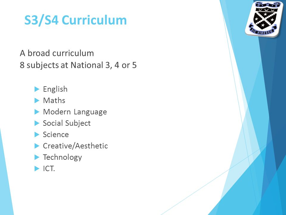 S3/S4 Curriculum A broad curriculum 8 subjects at National 3, 4 or 5  English  Maths  Modern Language  Social Subject  Science  Creative/Aesthetic  Technology  ICT.