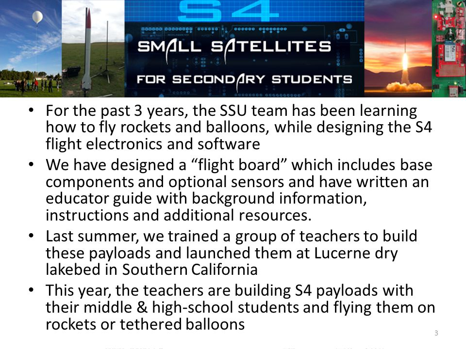 The S4 Project For the past 3 years, the SSU team has been learning how to fly rockets and balloons, while designing the S4 flight electronics and software We have designed a flight board which includes base components and optional sensors and have written an educator guide with background information, instructions and additional resources.