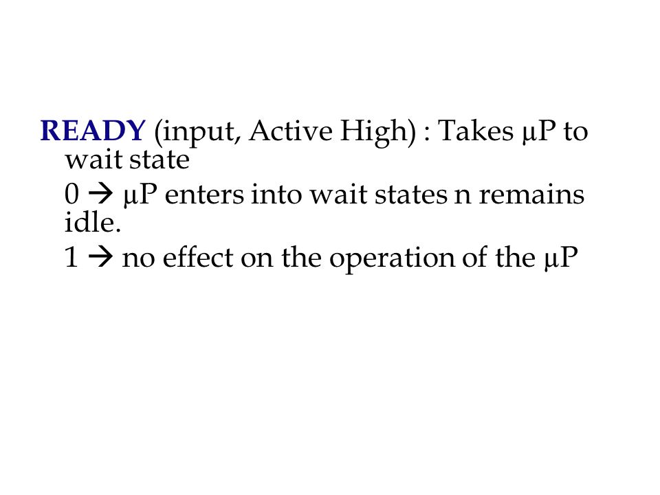 READY (input, Active High) : Takes µP to wait state 0  µP enters into wait states n remains idle.