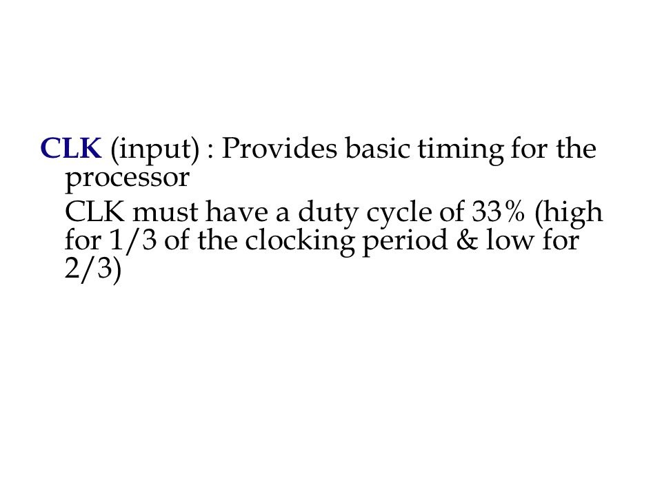 CLK (input) : Provides basic timing for the processor CLK must have a duty cycle of 33% (high for 1/3 of the clocking period & low for 2/3)