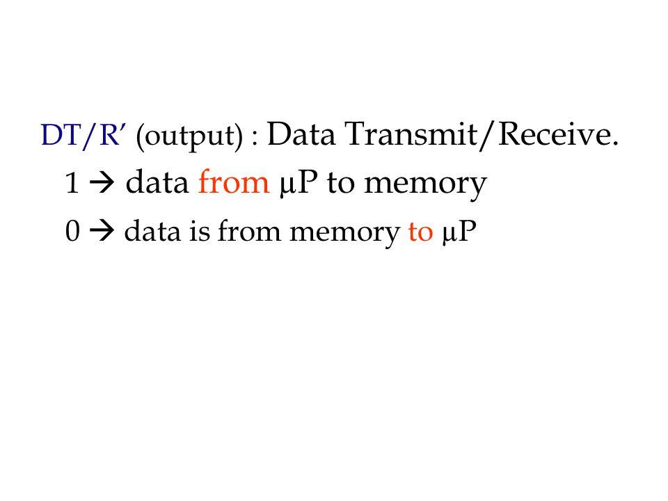 DT/R' (output) : Data Transmit/Receive. 1  data from µP to memory 0  data is from memory to µP