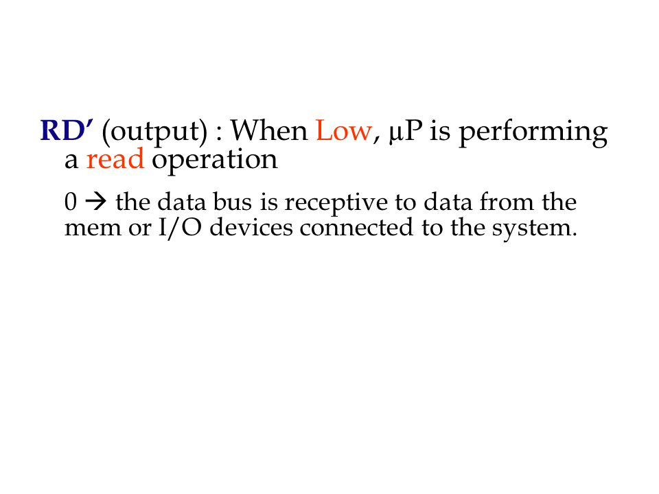 RD' (output) : When Low, µP is performing a read operation 0  the data bus is receptive to data from the mem or I/O devices connected to the system.