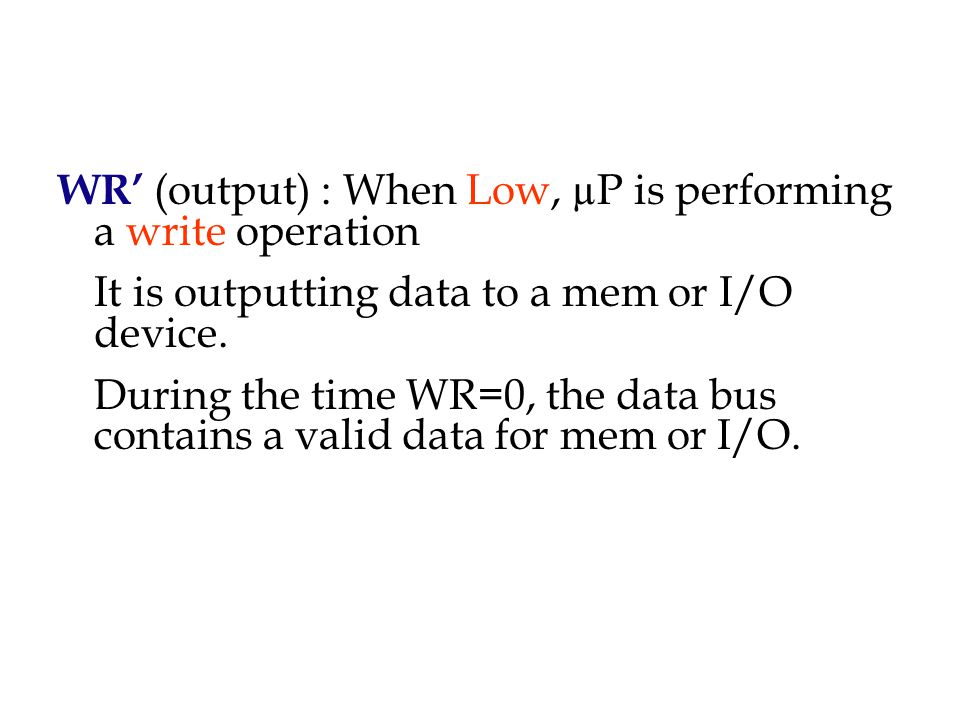 WR' (output) : When Low, µP is performing a write operation It is outputting data to a mem or I/O device.